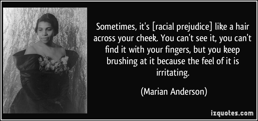 quote-sometimes-it-s-racial-prejudice-like-a-hair-across-your-cheek-you-can-t-see-it-you-can-t-find-marian-anderson-319860